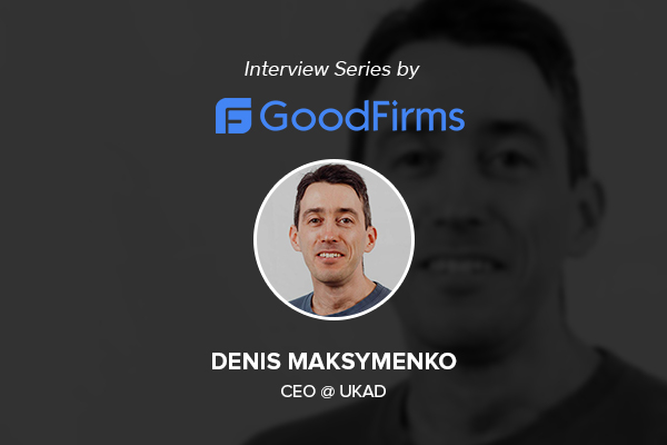 UKAD's CEO Denis Maksymenko Is Rolling out a Brighter Future by Embracing New Technologies & Delivering Robust Business Solutions: GoodFirms